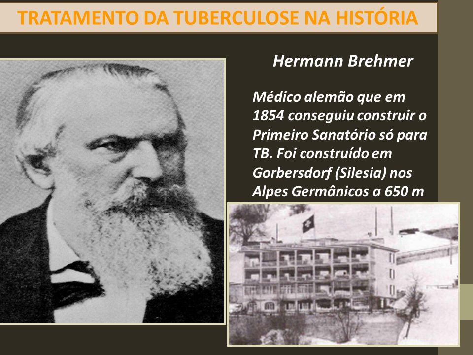 Hermann Brehmer Médico alemão que em 1854 conseguiu construir o Primeiro Sanatório só para TB. Foi construído em Gorbersdorf (Silesia) nos Alpes Germâ