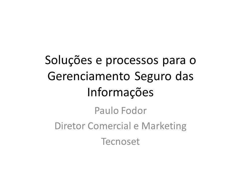 Soluções e processos para o Gerenciamento Seguro das Informações Paulo Fodor Diretor Comercial e Marketing Tecnoset