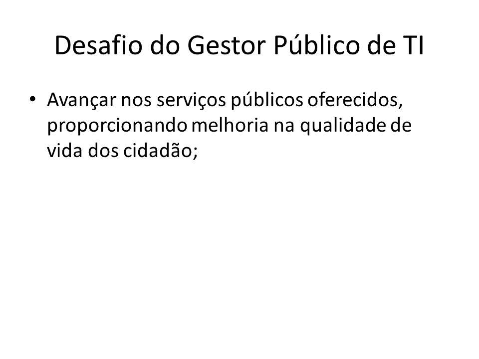 Desafio do Gestor Público de TI Avançar nos serviços públicos oferecidos, proporcionando melhoria na qualidade de vida dos cidadão;