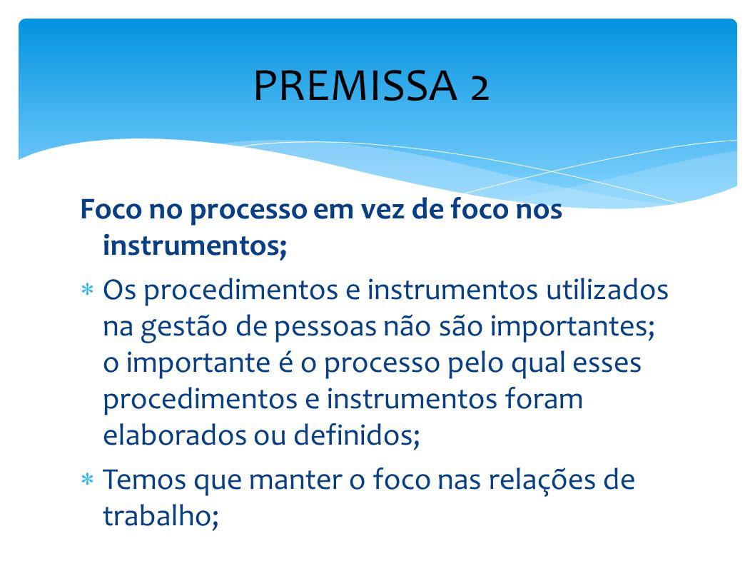 PREMISSA 2 Foco no processo em vez de foco nos instrumentos;  Os procedimentos e instrumentos utilizados na gestão de pessoas não são importantes; o