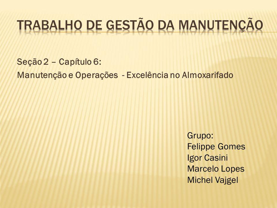 Seção 2 – Capítulo 6: Manutenção e Operações - Excelência no Almoxarifado Grupo: Felippe Gomes Igor Casini Marcelo Lopes Michel Vajgel
