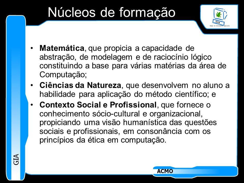 GIA ACMO Núcleos de formação Matemática, que propicia a capacidade de abstração, de modelagem e de raciocínio lógico constituindo a base para várias m