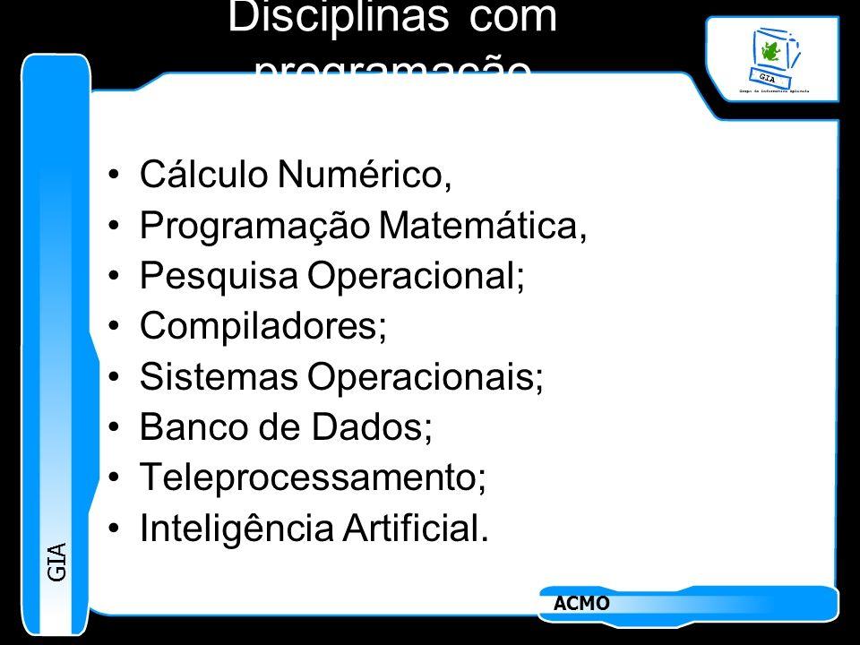 GIA ACMO Disciplinas com programação Cálculo Numérico, Programação Matemática, Pesquisa Operacional; Compiladores; Sistemas Operacionais; Banco de Dad