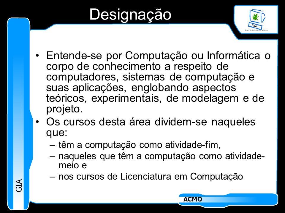 GIA ACMO Designação Entende-se por Computação ou Informática o corpo de conhecimento a respeito de computadores, sistemas de computação e suas aplicaç