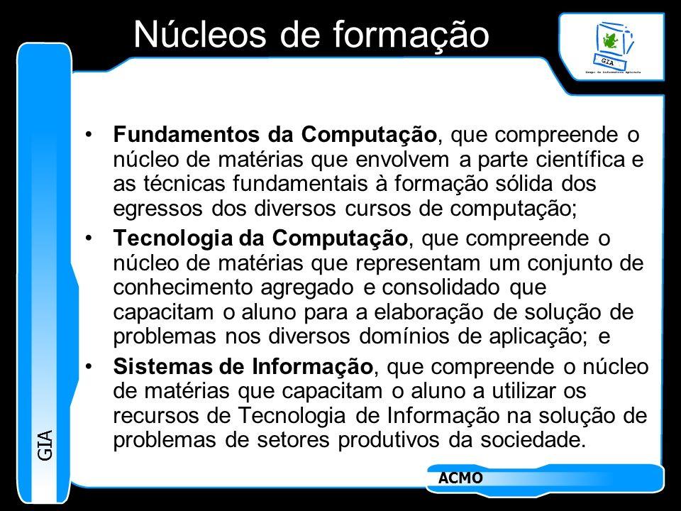 GIA ACMO Núcleos de formação Fundamentos da Computação, que compreende o núcleo de matérias que envolvem a parte científica e as técnicas fundamentais