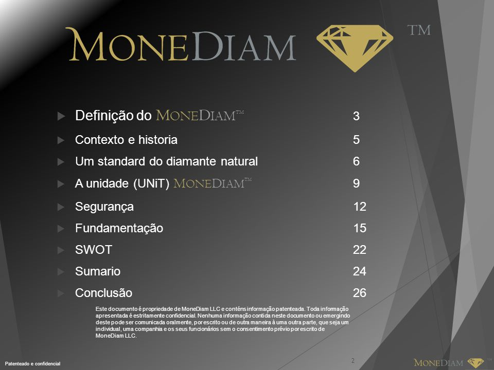 2  Definição do M ONE D IAM TM 3  Contexto e historia5  Um standard do diamante natural6  A unidade (UNiT) M ONE D IAM TM 9  Segurança12  Fundamentação15  SWOT22  Sumario24  Conclusão26 Este documento é propriedade de MoneDiam LLC e conténs informação patenteada.