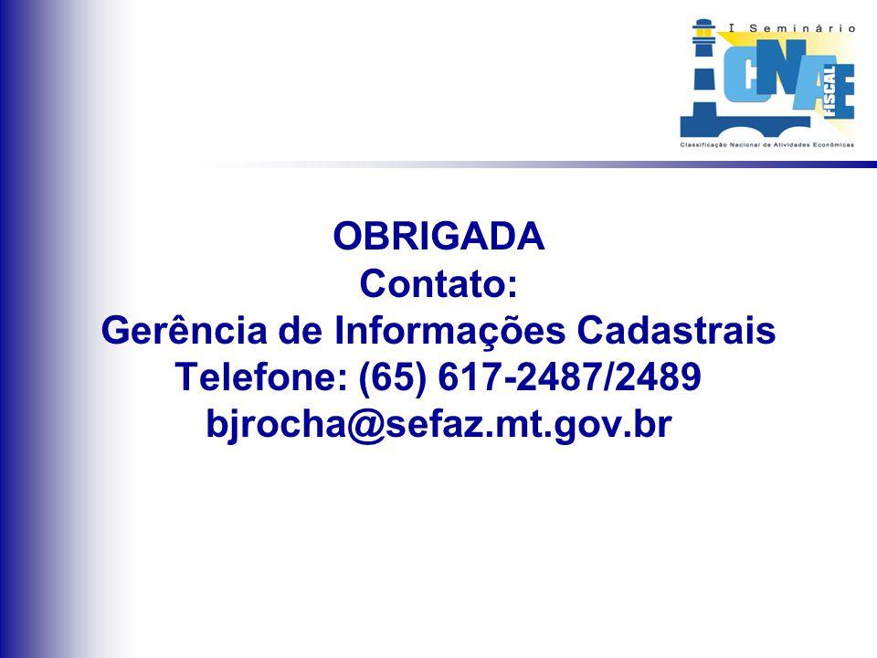 OBRIGADA Contato: Gerência de Informações Cadastrais Telefone: (65) 617-2487/2489 bjrocha@sefaz.mt.gov.br