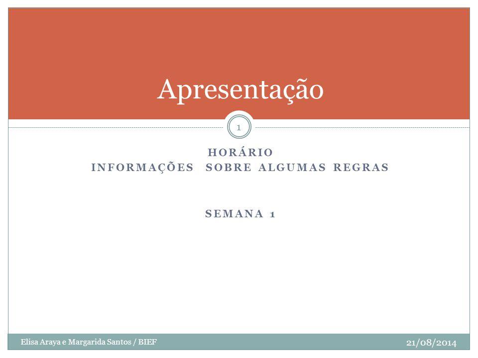 HORÁRIO INFORMAÇÕES SOBRE ALGUMAS REGRAS SEMANA 1 Elisa Araya e Margarida Santos / BIEF 21/08/2014 1 Apresentação