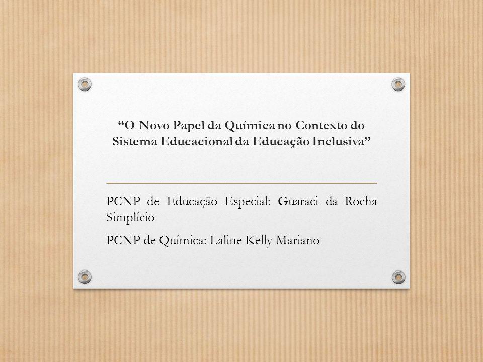"""""""O Novo Papel da Química no Contexto do Sistema Educacional da Educação Inclusiva"""" PCNP de Educação Especial: Guaraci da Rocha Simplício PCNP de Quími"""