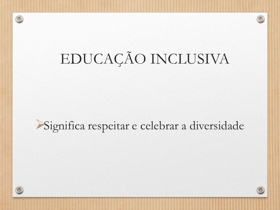 EDUCAÇÃO INCLUSIVA  Significa respeitar e celebrar a diversidade