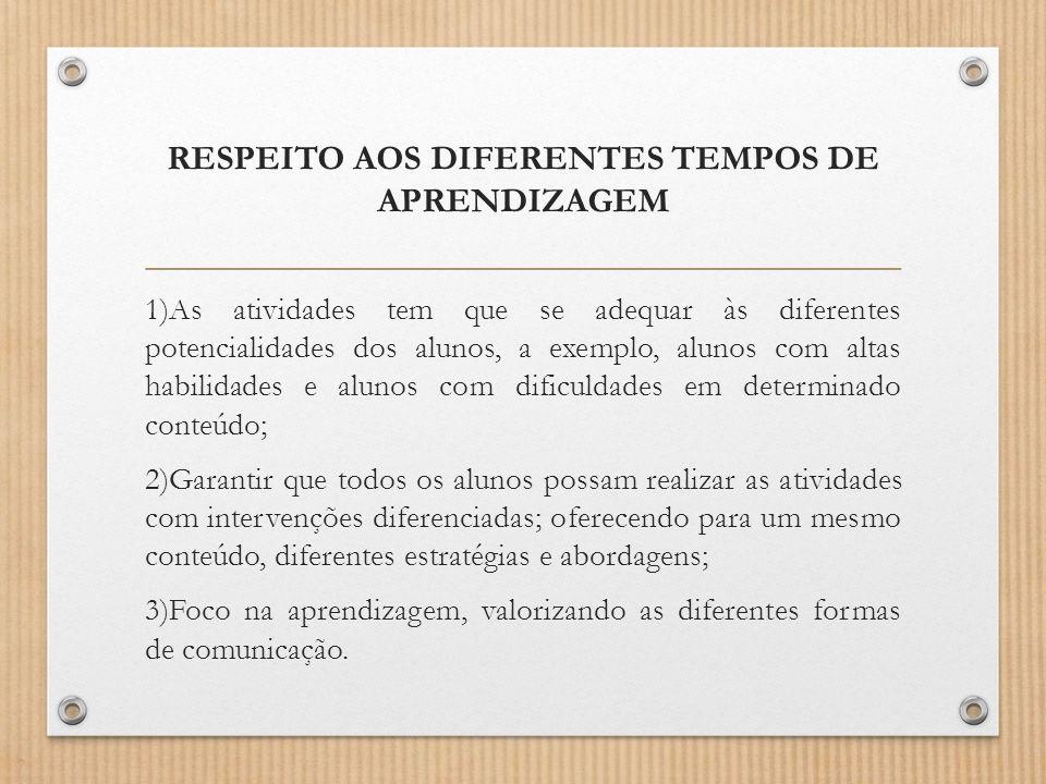 RESPEITO AOS DIFERENTES TEMPOS DE APRENDIZAGEM 1)As atividades tem que se adequar às diferentes potencialidades dos alunos, a exemplo, alunos com alta