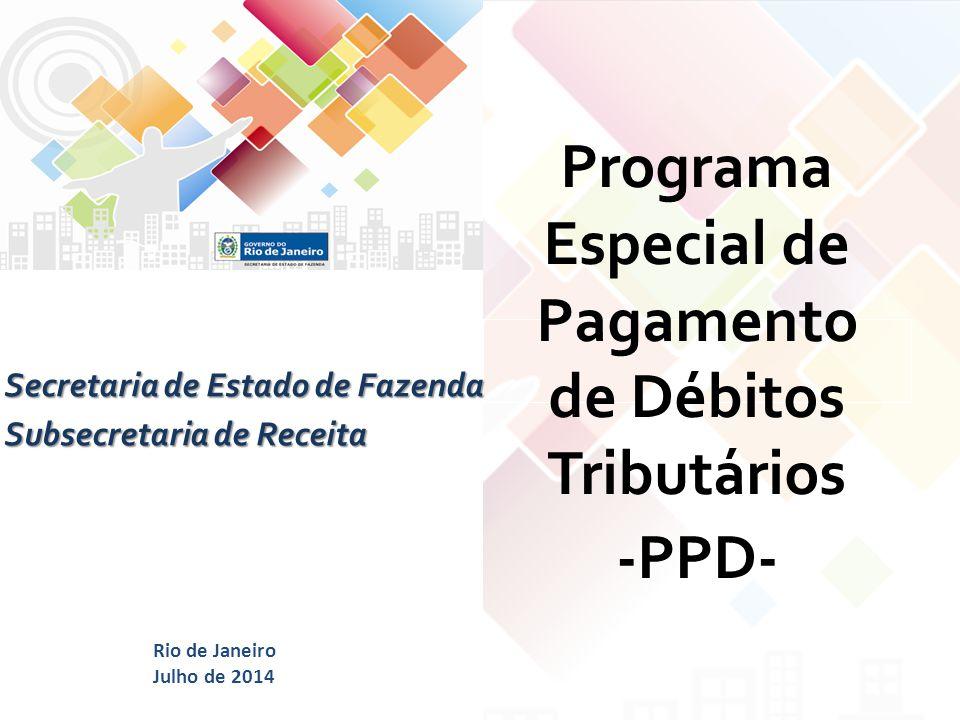 Programa Especial de Pagamento de Débitos Tributários -PPD- Secretaria de Estado de Fazenda Subsecretaria de Receita Rio de Janeiro Julho de 2014