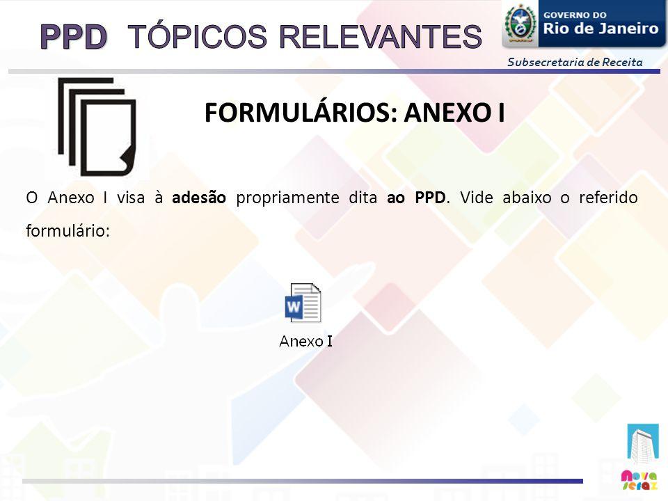 Subsecretaria de Receita O Anexo I visa à adesão propriamente dita ao PPD. Vide abaixo o referido formulário: FORMULÁRIOS: ANEXO I