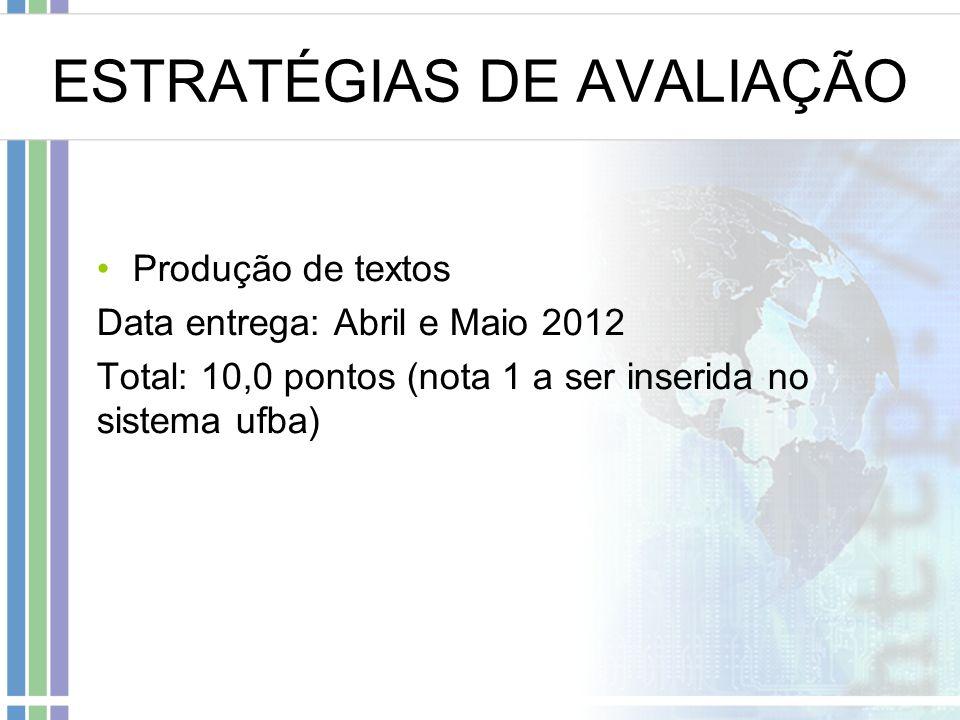 ESTRATÉGIAS DE AVALIAÇÃO Produção de textos Data entrega: Abril e Maio 2012 Total: 10,0 pontos (nota 1 a ser inserida no sistema ufba)