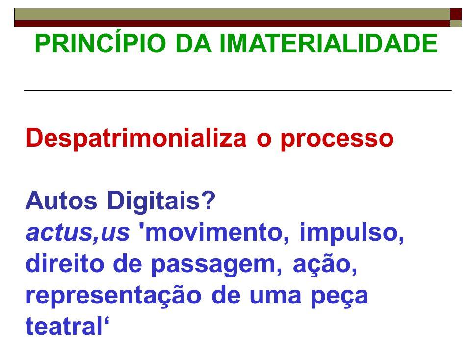 PRINCÍPIO DA IMATERIALIDADE Despatrimonializa o processo Autos Digitais? actus,us 'movimento, impulso, direito de passagem, ação, representação de uma