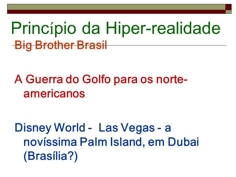Princ í pio da Hiper-realidade Big Brother Brasil A Guerra do Golfo para os norte- americanos Disney World - Las Vegas - a novíssima Palm Island, em D