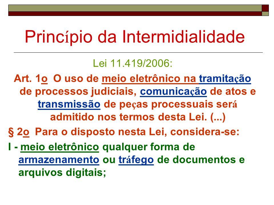 Princ í pio da Intermidialidade Lei 11.419/2006: Art. 1o O uso de meio eletrônico na tramita ç ão de processos judiciais, comunica ç ão de atos e tran