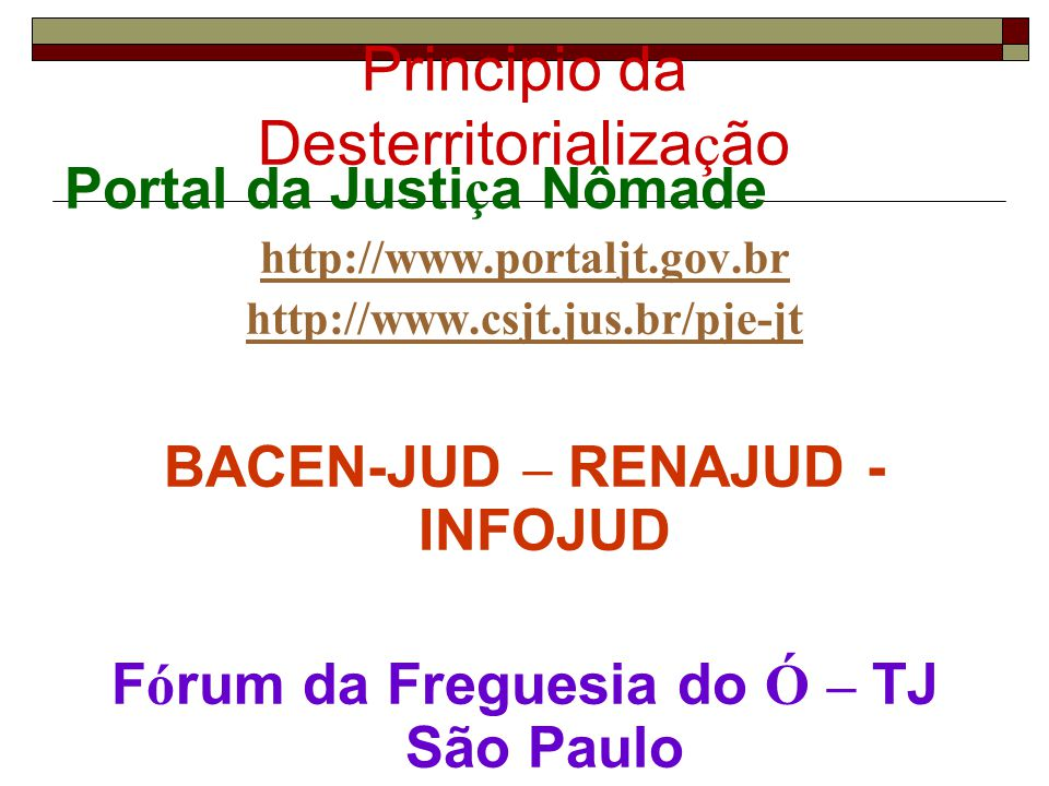 Principio da Desterritorializa ç ão Portal da Justi ç a Nômade http://www.portaljt.gov.br http://www.csjt.jus.br/pje-jt BACEN-JUD – RENAJUD - INFOJUD