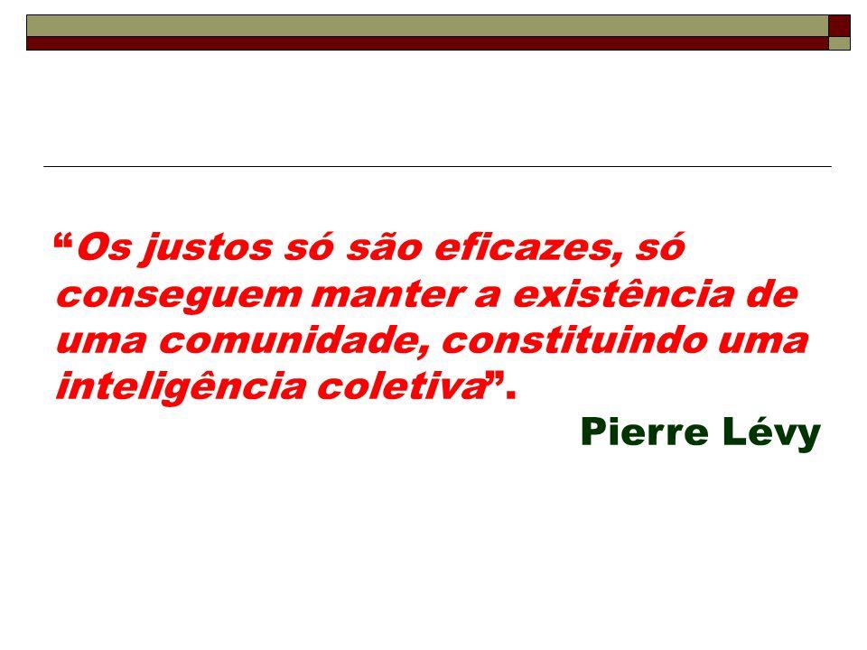 """""""Os justos só são eficazes, só conseguem manter a existência de uma comunidade, constituindo uma inteligência coletiva"""". Pierre Lévy"""