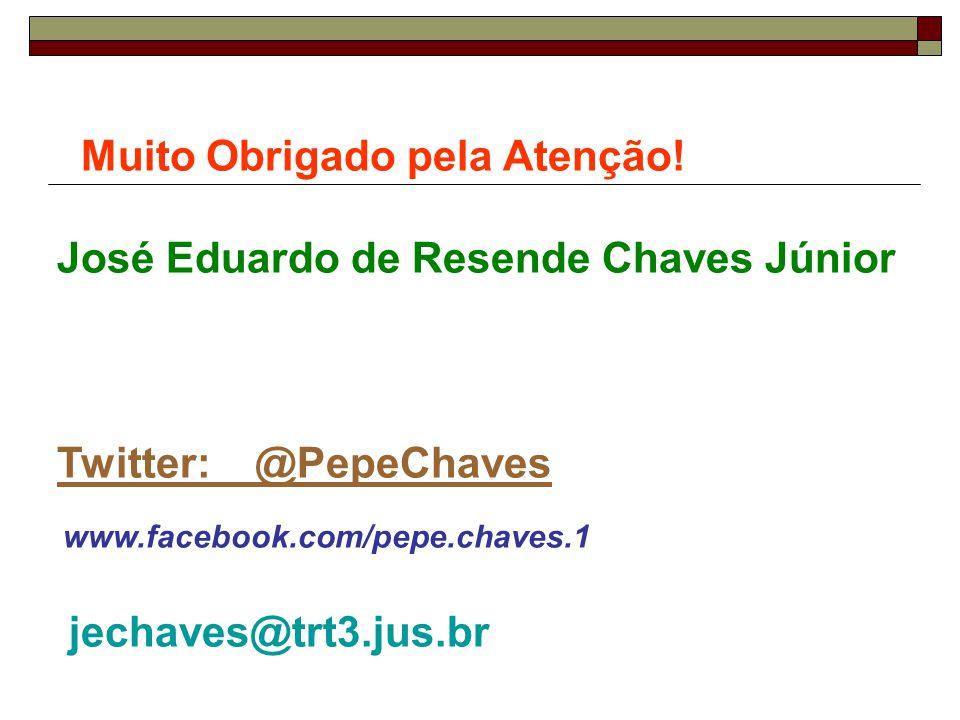 Muito Obrigado pela Atenção! José Eduardo de Resende Chaves Júnior Twitter: @PepeChaves www.facebook.com/pepe.chaves.1 jechaves@trt3.jus.br
