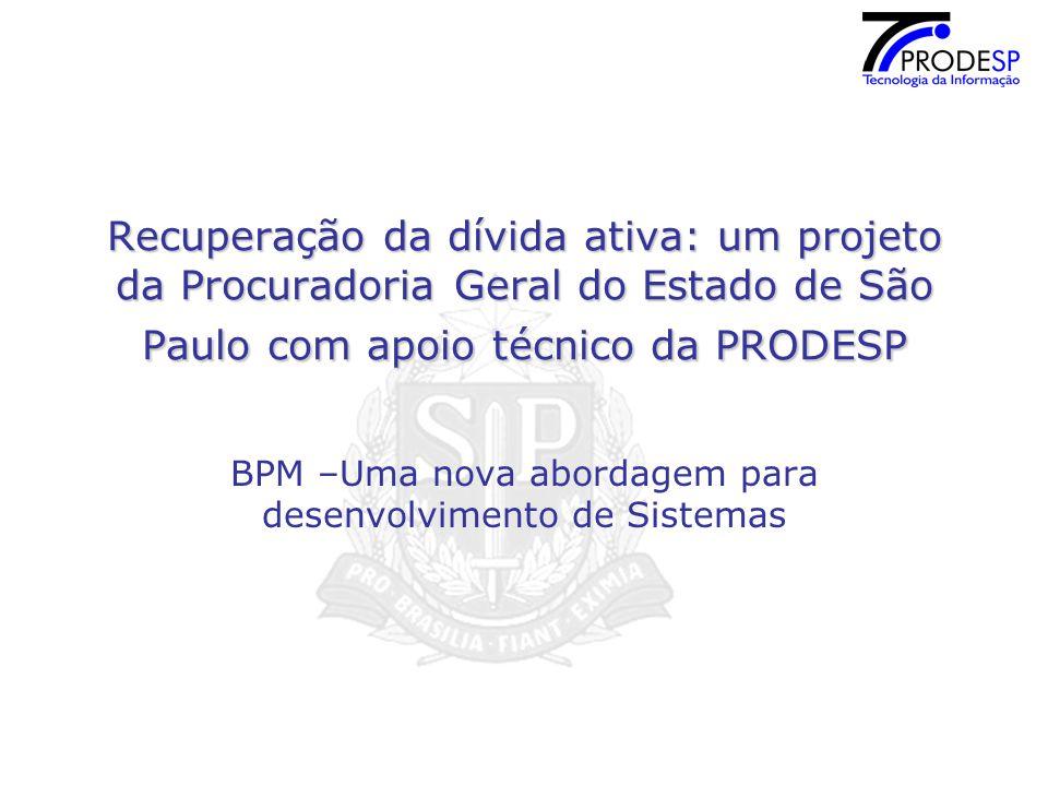 Recuperação da dívida ativa: um projeto da Procuradoria Geral do Estado de São Paulo com apoio técnico da PRODESP BPM –Uma nova abordagem para desenvolvimento de Sistemas