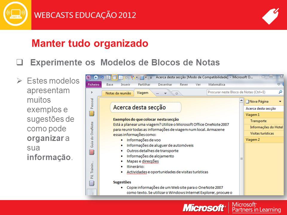 WEBCASTS EDUCAÇÃO 2012 Manter tudo organizado  Experimente os Modelos de Blocos de Notas  Estes modelos apresentam muitos exemplos e sugestões de como pode organizar a sua informação.