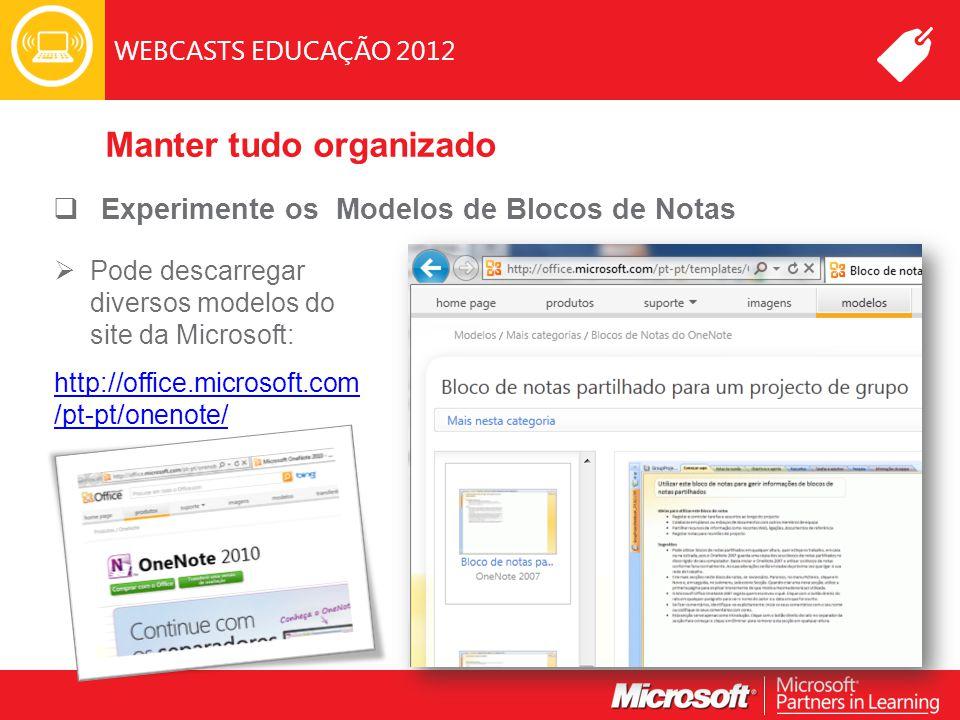 WEBCASTS EDUCAÇÃO 2012 Manter tudo organizado  Experimente os Modelos de Blocos de Notas  Pode descarregar diversos modelos do site da Microsoft: http://office.microsoft.com /pt-pt/onenote/