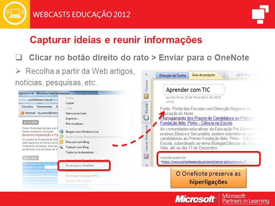 WEBCASTS EDUCAÇÃO 2012 Capturar ideias e reunir informações  Clicar no botão direito do rato > Enviar para o OneNote  Recolha a partir da Web artigos, notícias, pesquisas, etc.