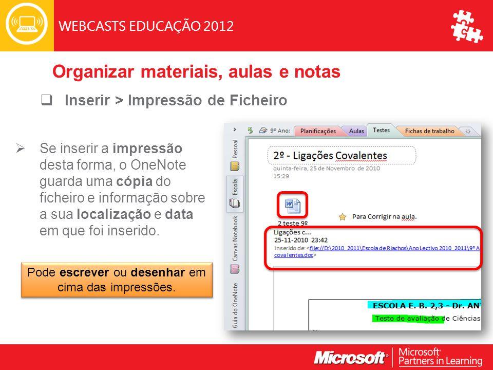 WEBCASTS EDUCAÇÃO 2012  Inserir > Impressão de Ficheiro  Se inserir a impressão desta forma, o OneNote guarda uma cópia do ficheiro e informação sobre a sua localização e data em que foi inserido.