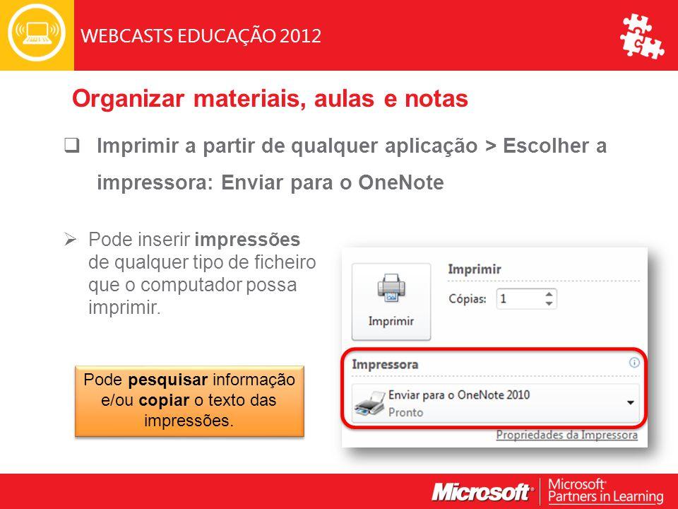 WEBCASTS EDUCAÇÃO 2012  Imprimir a partir de qualquer aplicação > Escolher a impressora: Enviar para o OneNote  Pode inserir impressões de qualquer tipo de ficheiro que o computador possa imprimir.