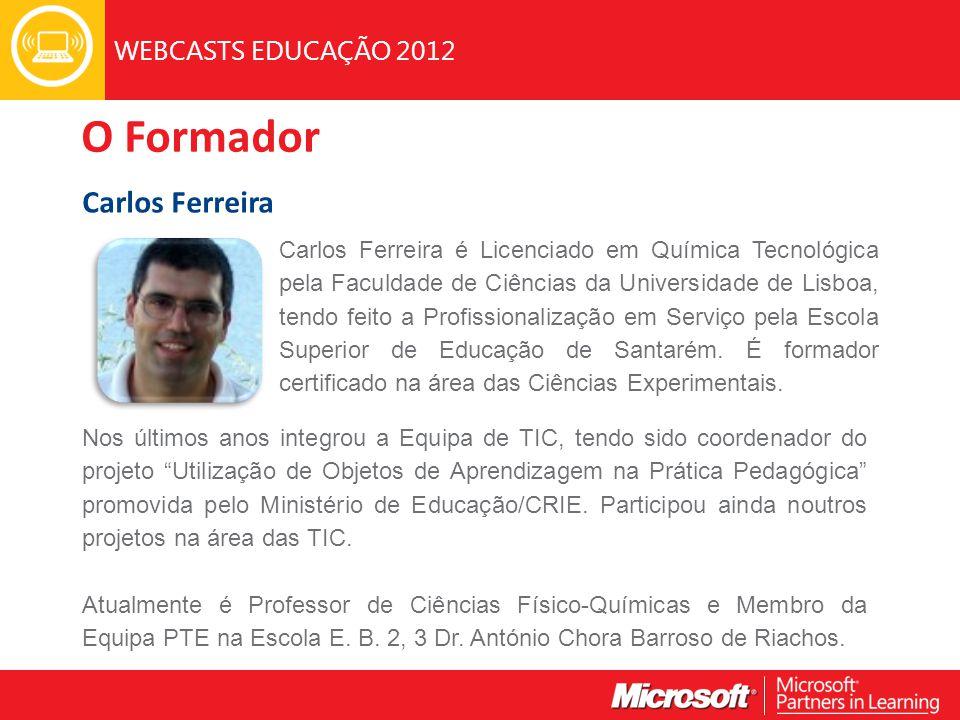 WEBCASTS EDUCAÇÃO 2012 O Formador Carlos Ferreira Carlos Ferreira é Licenciado em Química Tecnológica pela Faculdade de Ciências da Universidade de Lisboa, tendo feito a Profissionalização em Serviço pela Escola Superior de Educação de Santarém.