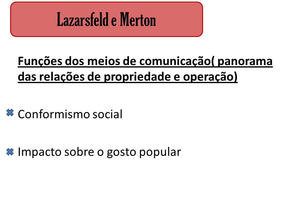 Funções dos meios de comunicação( panorama das relações de propriedade e operação) Conformismo social Impacto sobre o gosto popular Lazarsfeld e Merto