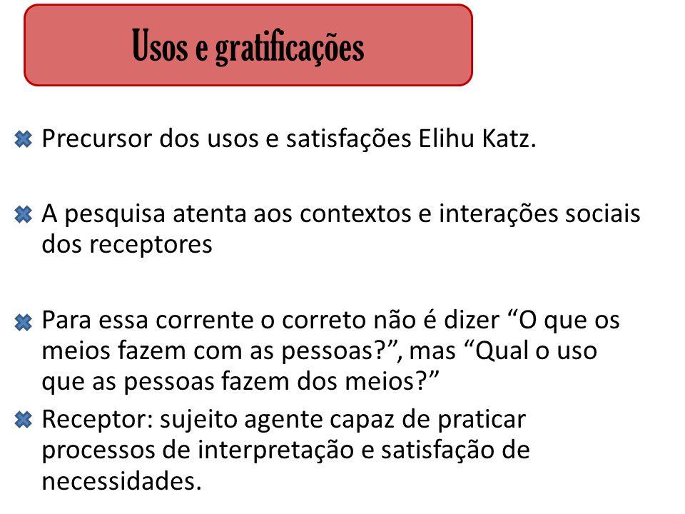 Precursor dos usos e satisfações Elihu Katz. A pesquisa atenta aos contextos e interações sociais dos receptores Para essa corrente o correto não é di