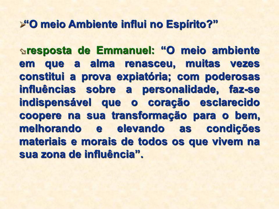 """ """"O meio Ambiente influi no Espírito?""""  resposta de Emmanuel: """"O meio ambiente em que a alma renasceu, muitas vezes constitui a prova expiatória; co"""