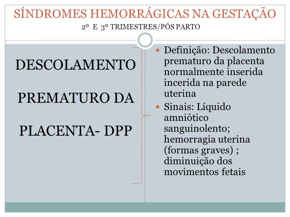 SÍNDROMES HEMORRÁGICAS NA GESTAÇÃO DESCOLAMENTO PREMATURO DA PLACENTA- DPP Definição: Descolamento prematuro da placenta normalmente inserida incerida