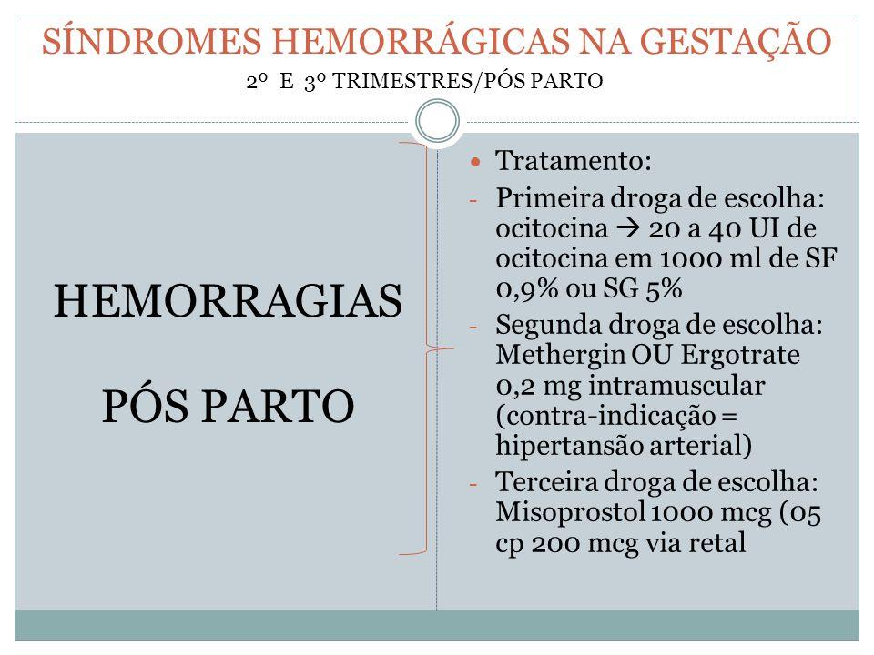 SÍNDROMES HEMORRÁGICAS NA GESTAÇÃO HEMORRAGIAS PÓS PARTO Tratamento: - Primeira droga de escolha: ocitocina  20 a 40 UI de ocitocina em 1000 ml de SF