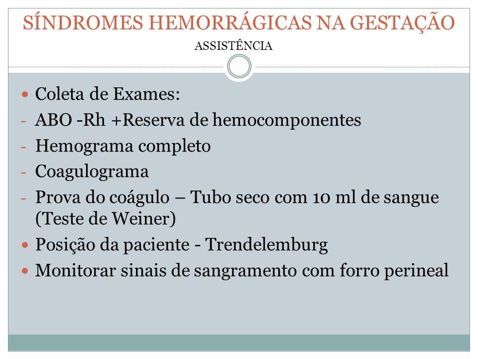 SÍNDROMES HEMORRÁGICAS NA GESTAÇÃO Coleta de Exames: - ABO -Rh +Reserva de hemocomponentes - Hemograma completo - Coagulograma - Prova do coágulo – Tu