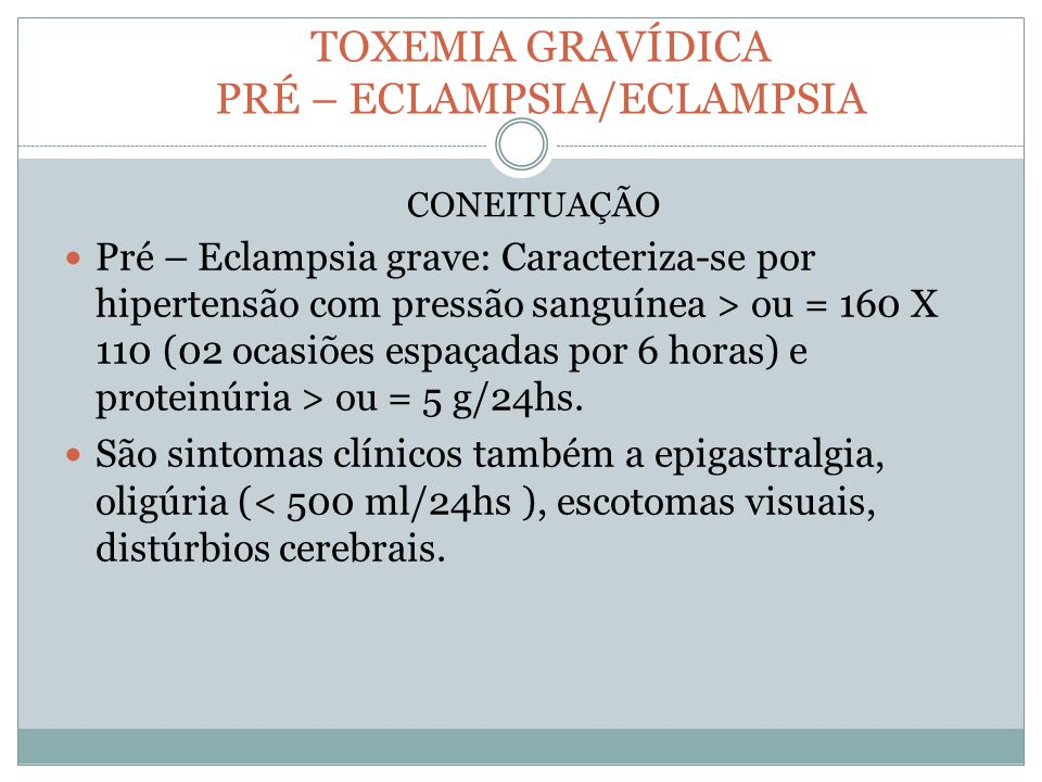 TOXEMIA GRAVÍDICA PRÉ – ECLAMPSIA/ECLAMPSIA Pré – Eclampsia grave: Caracteriza-se por hipertensão com pressão sanguínea > ou = 160 X 110 (02 ocasiões