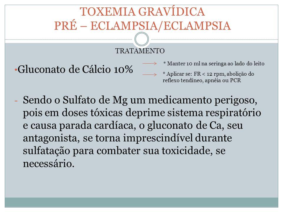 TOXEMIA GRAVÍDICA PRÉ – ECLAMPSIA/ECLAMPSIA Gluconato de Cálcio 10% - Sendo o Sulfato de Mg um medicamento perigoso, pois em doses tóxicas deprime sis