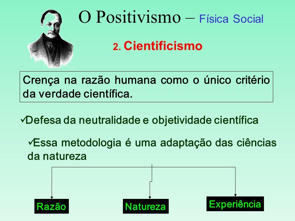 O Positivismo – Física Social 2. Cientificismo Crença na razão humana como o único critério da verdade científica. Defesa da neutralidade e objetivida