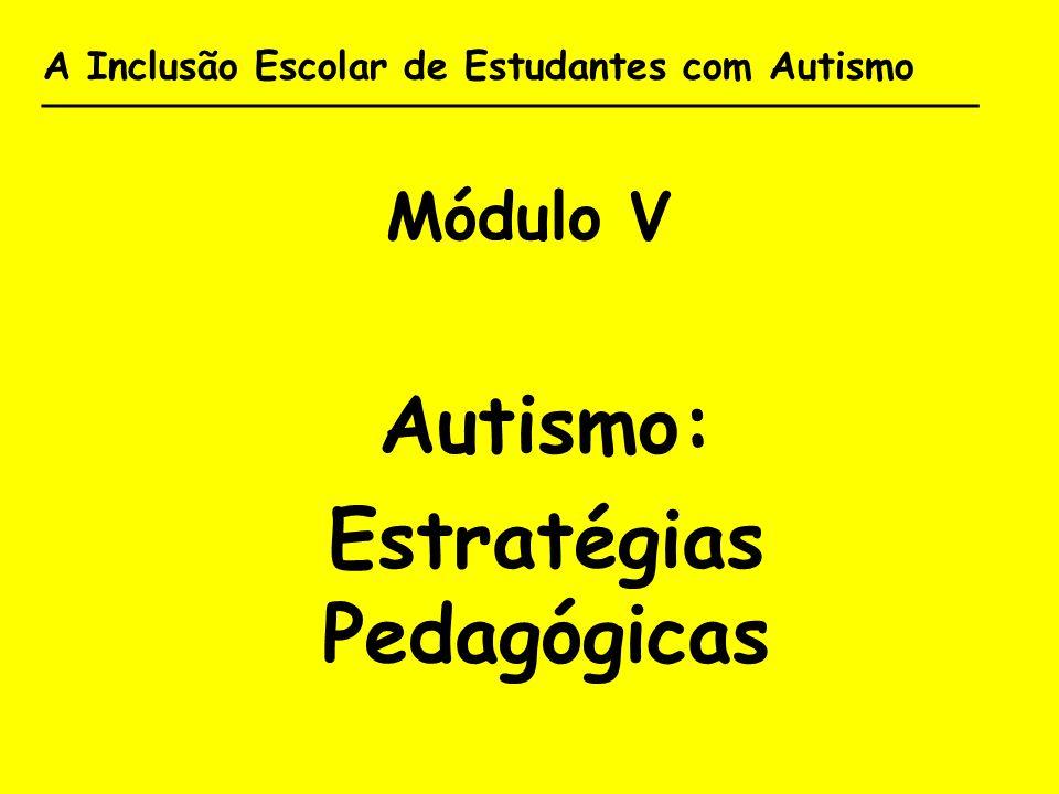 A Inclusão Escolar de Estudantes com Autismo _______________________________________ Módulo V Autismo: Estratégias Pedagógicas