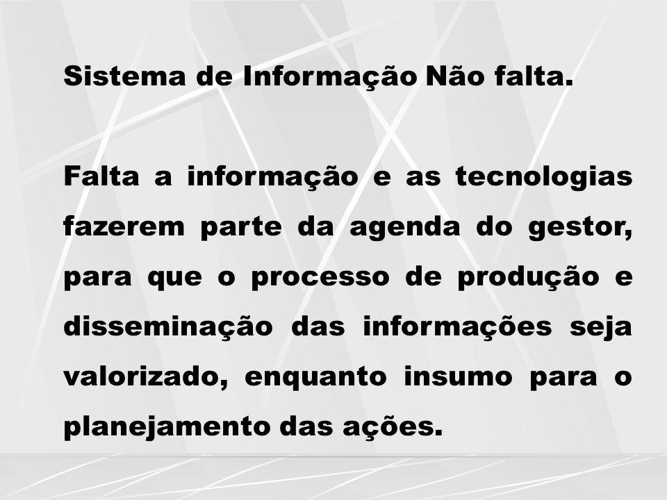 Sistema de Informação Não falta. Falta a informação e as tecnologias fazerem parte da agenda do gestor, para que o processo de produção e disseminação