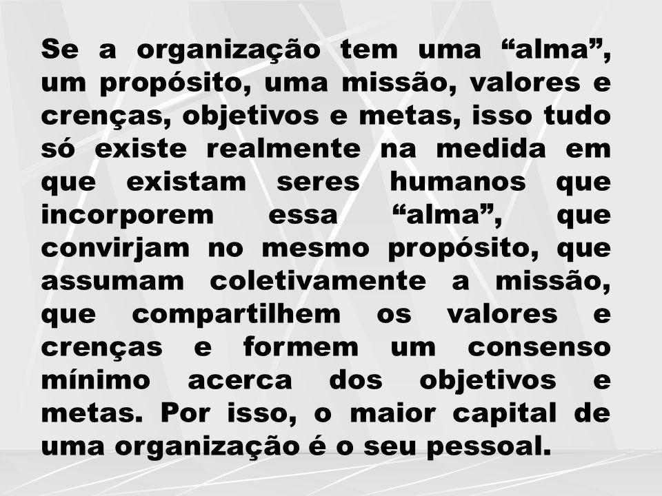 """Se a organização tem uma """"alma"""", um propósito, uma missão, valores e crenças, objetivos e metas, isso tudo só existe realmente na medida em que exista"""