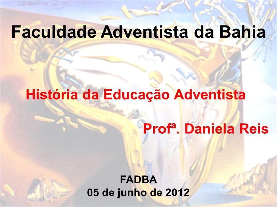 Faculdade Adventista da Bahia História da Educação Adventista Profª. Daniela Reis FADBA 05 de junho de 2012