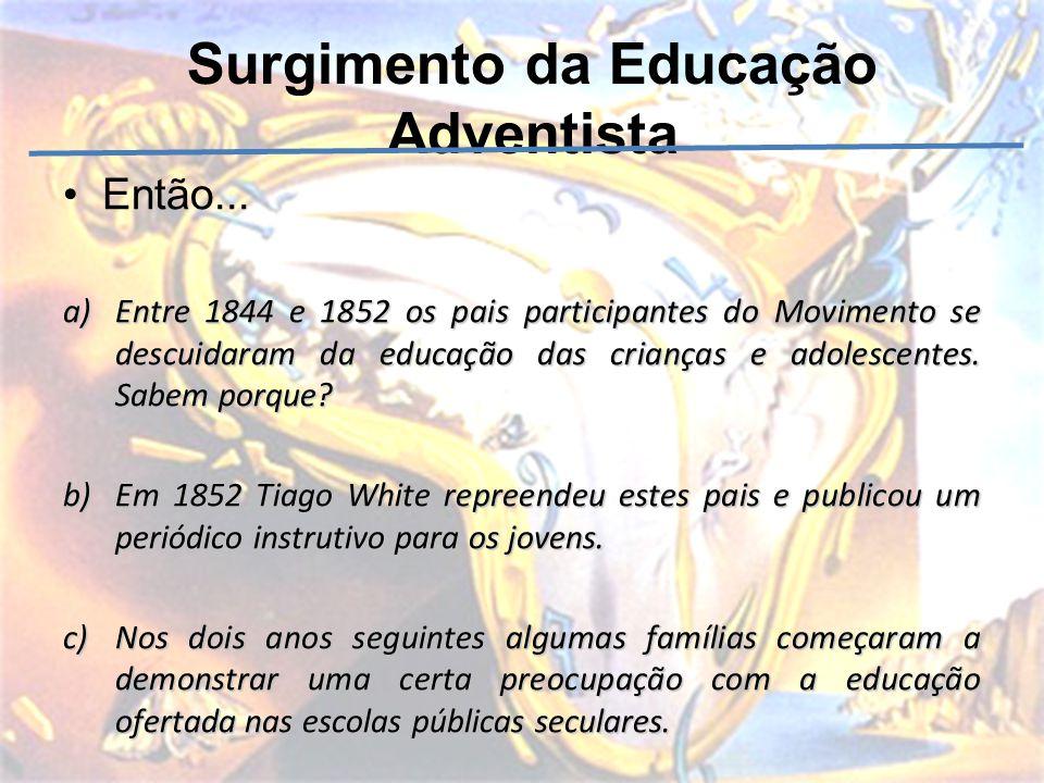 Surgimento da Educação Adventista Então... a)Entre 1844 e 1852 os pais participantes do Movimento se descuidaram da educação das crianças e adolescent