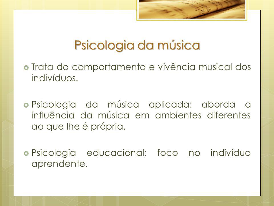 Psicologia da música  Trata do comportamento e vivência musical dos indivíduos.  Psicologia da música aplicada: aborda a influência da música em amb