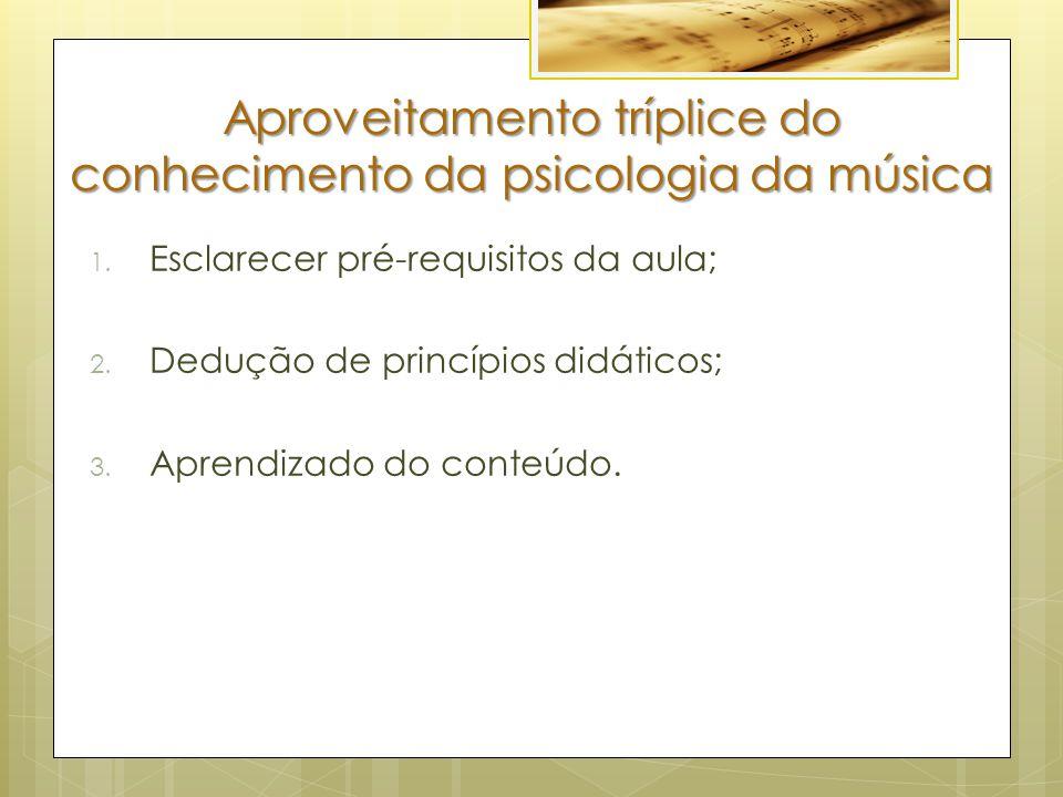 Aproveitamento tríplice do conhecimento da psicologia da música 1. Esclarecer pré-requisitos da aula; 2. Dedução de princípios didáticos; 3. Aprendiza