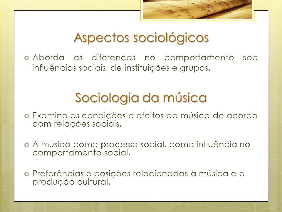 Aspectos sociológicos  Aborda as diferenças no comportamento sob influências sociais, de instituições e grupos. Sociologia da música  Examina as con