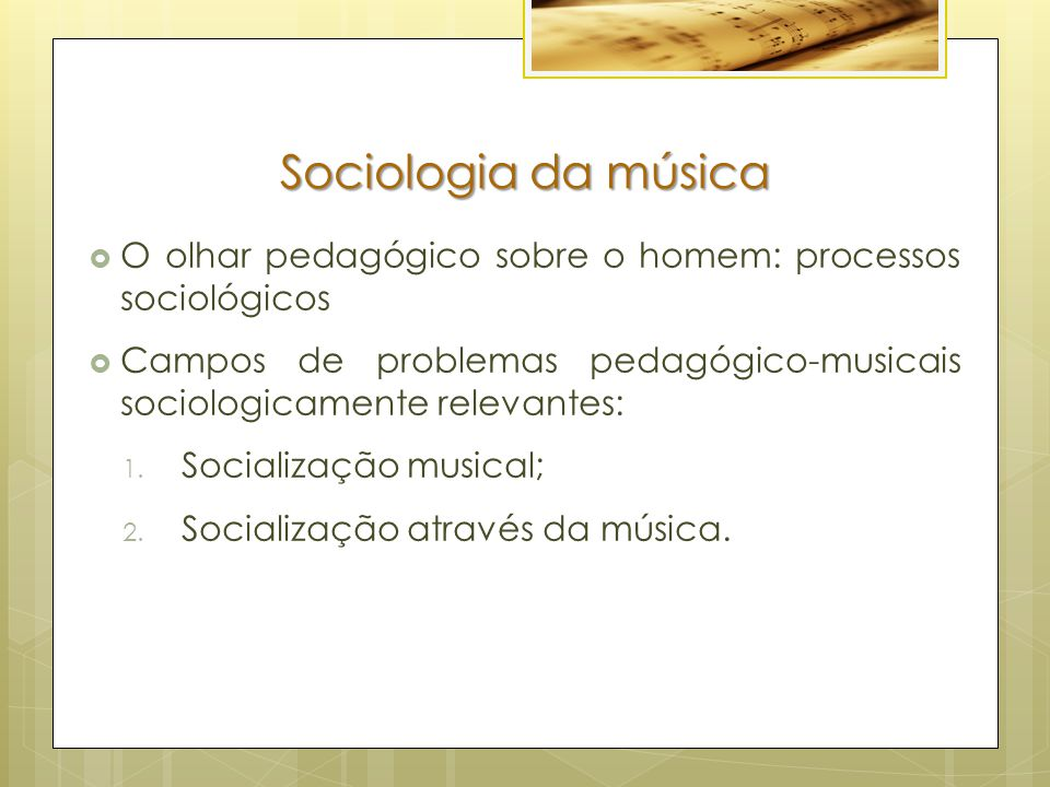 Sociologia da música  O olhar pedagógico sobre o homem: processos sociológicos  Campos de problemas pedagógico-musicais sociologicamente relevantes: