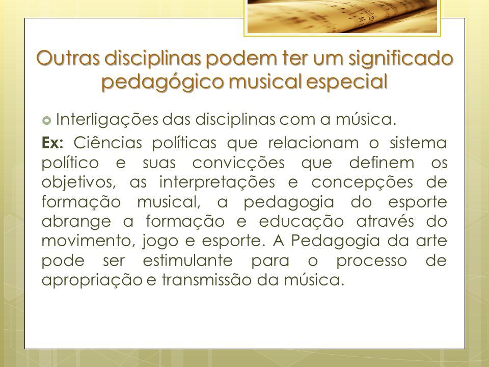 Outras disciplinas podem ter um significado pedagógico musical especial  Interligações das disciplinas com a música. Ex: Ciências políticas que relac